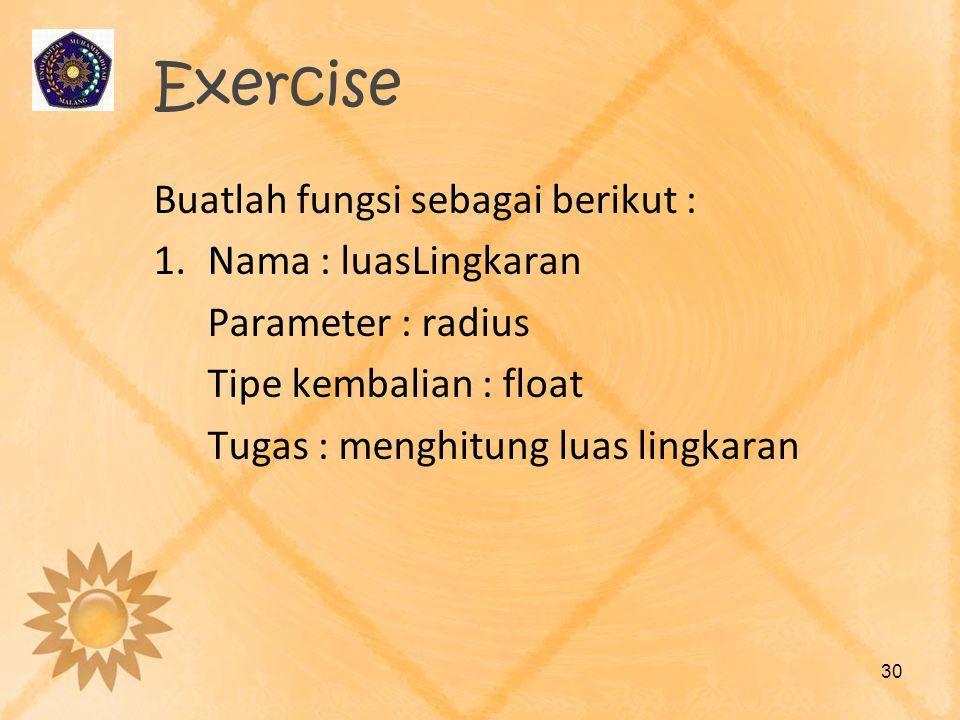 Exercise Buatlah fungsi sebagai berikut : 1.Nama : luasLingkaran Parameter : radius Tipe kembalian : float Tugas : menghitung luas lingkaran 30