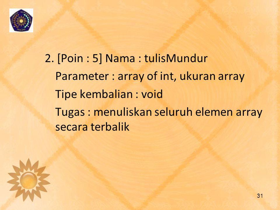 2. [Poin : 5] Nama : tulisMundur Parameter : array of int, ukuran array Tipe kembalian : void Tugas : menuliskan seluruh elemen array secara terbalik