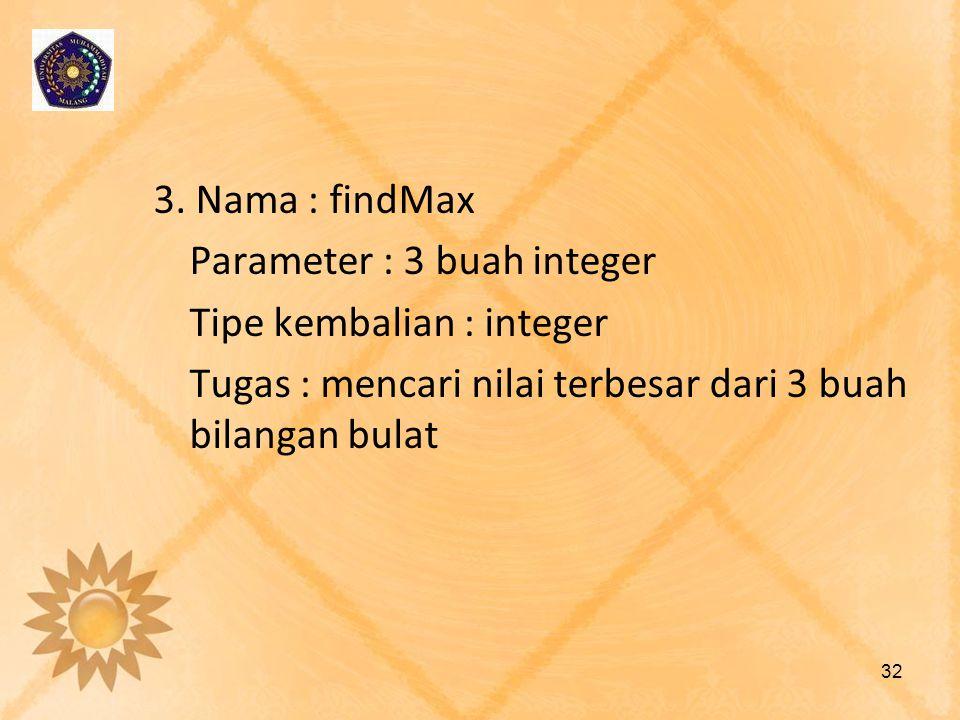 3. Nama : findMax Parameter : 3 buah integer Tipe kembalian : integer Tugas : mencari nilai terbesar dari 3 buah bilangan bulat 32