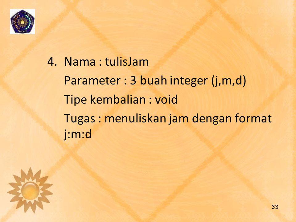 4.Nama : tulisJam Parameter : 3 buah integer (j,m,d) Tipe kembalian : void Tugas : menuliskan jam dengan format j:m:d 33
