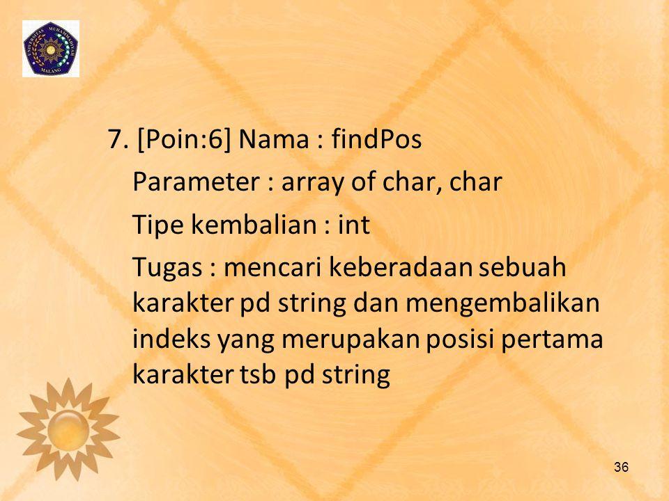 7. [Poin:6] Nama : findPos Parameter : array of char, char Tipe kembalian : int Tugas : mencari keberadaan sebuah karakter pd string dan mengembalikan
