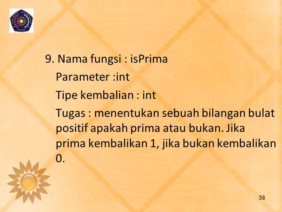 9. Nama fungsi : isPrima Parameter :int Tipe kembalian : int Tugas : menentukan sebuah bilangan bulat positif apakah prima atau bukan. Jika prima kemb