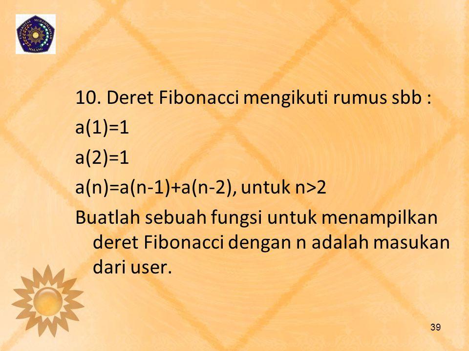 10. Deret Fibonacci mengikuti rumus sbb : a(1)=1 a(2)=1 a(n)=a(n-1)+a(n-2), untuk n>2 Buatlah sebuah fungsi untuk menampilkan deret Fibonacci dengan n