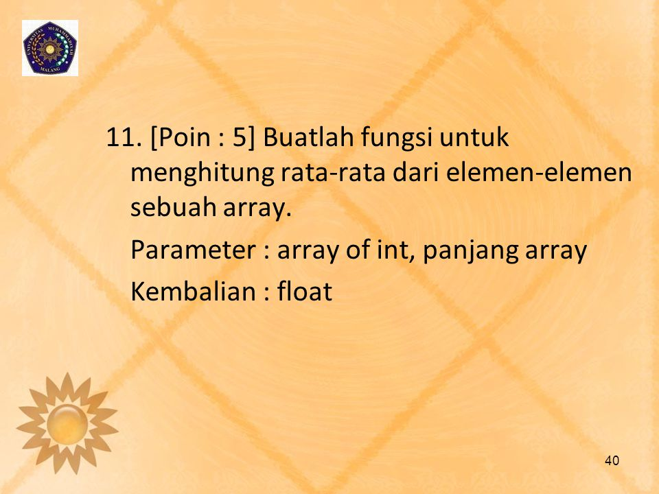 11. [Poin : 5] Buatlah fungsi untuk menghitung rata-rata dari elemen-elemen sebuah array. Parameter : array of int, panjang array Kembalian : float 40