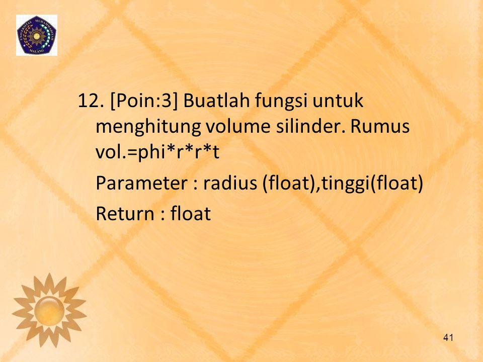 12. [Poin:3] Buatlah fungsi untuk menghitung volume silinder. Rumus vol.=phi*r*r*t Parameter : radius (float),tinggi(float) Return : float 41