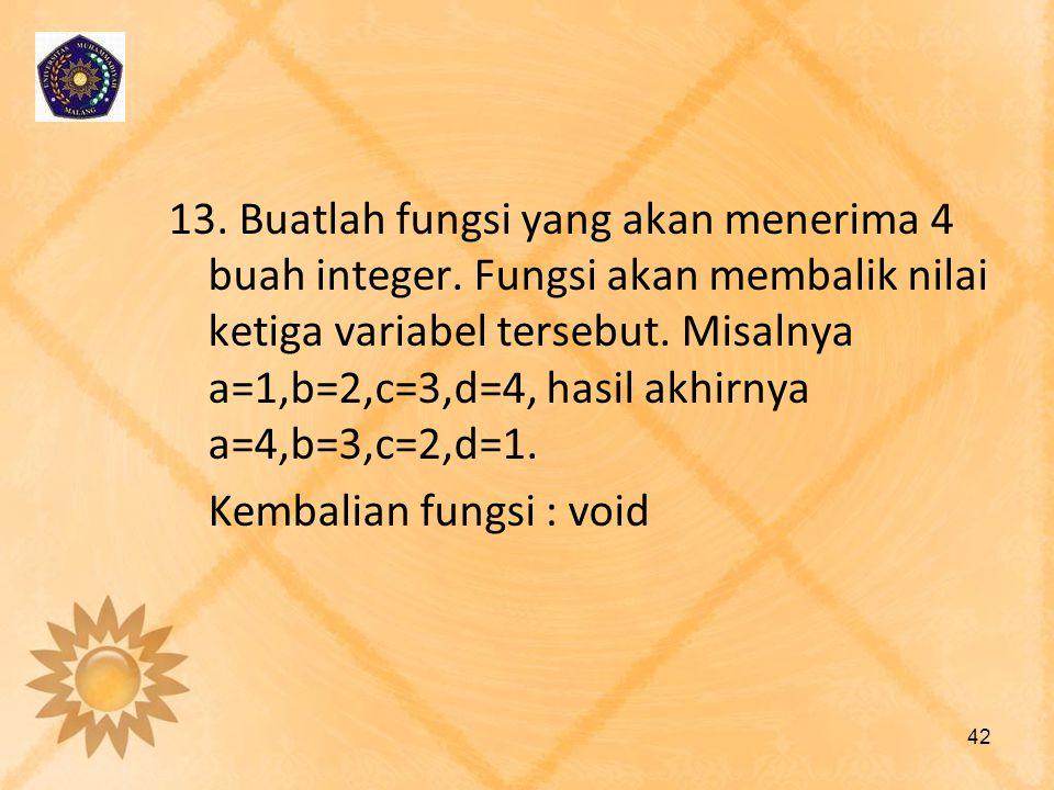 13. Buatlah fungsi yang akan menerima 4 buah integer. Fungsi akan membalik nilai ketiga variabel tersebut. Misalnya a=1,b=2,c=3,d=4, hasil akhirnya a=
