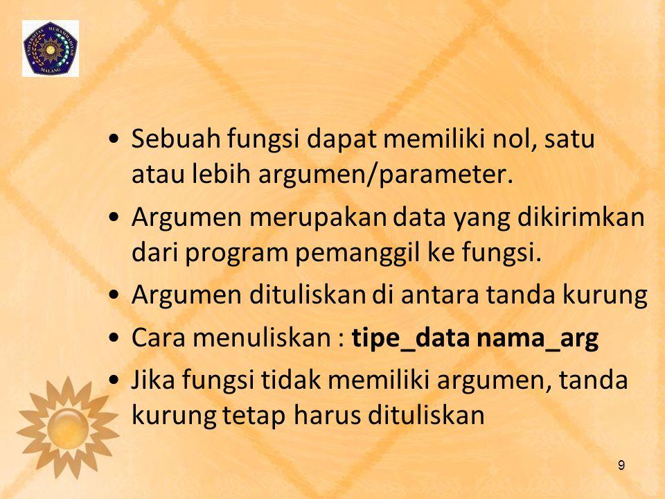 Sebuah fungsi dapat memiliki nol, satu atau lebih argumen/parameter. Argumen merupakan data yang dikirimkan dari program pemanggil ke fungsi. Argumen