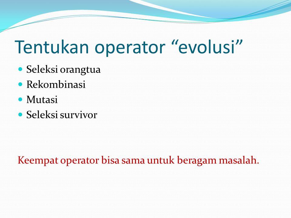 """Tentukan operator """"evolusi"""" Seleksi orangtua Rekombinasi Mutasi Seleksi survivor Keempat operator bisa sama untuk beragam masalah."""