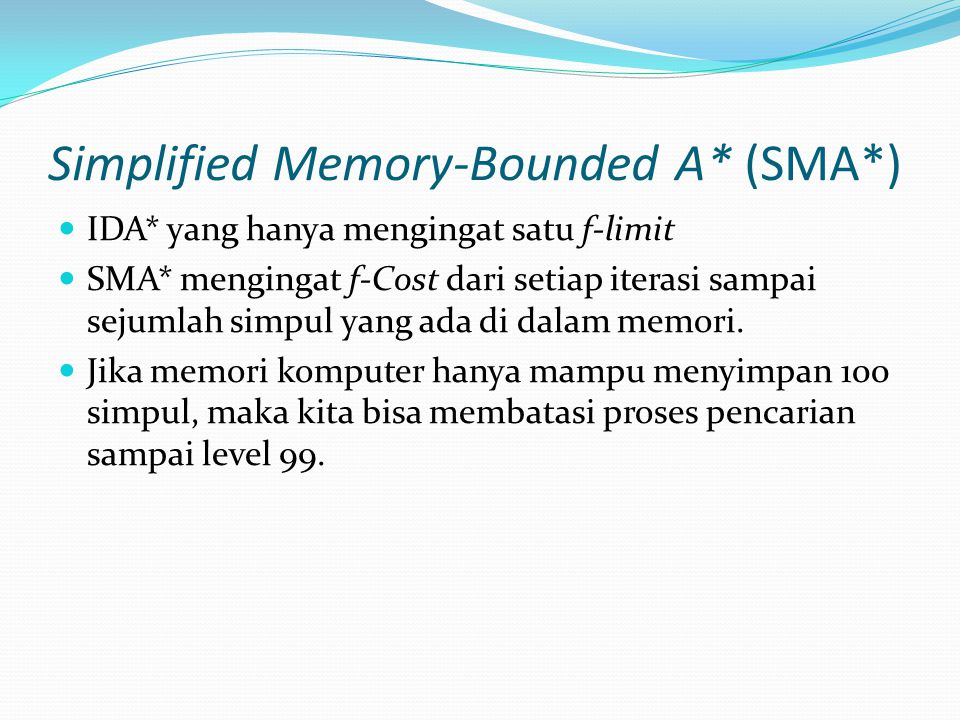 Simplified Memory-Bounded A* (SMA*) IDA* yang hanya mengingat satu f-limit SMA* mengingat f-Cost dari setiap iterasi sampai sejumlah simpul yang ada d