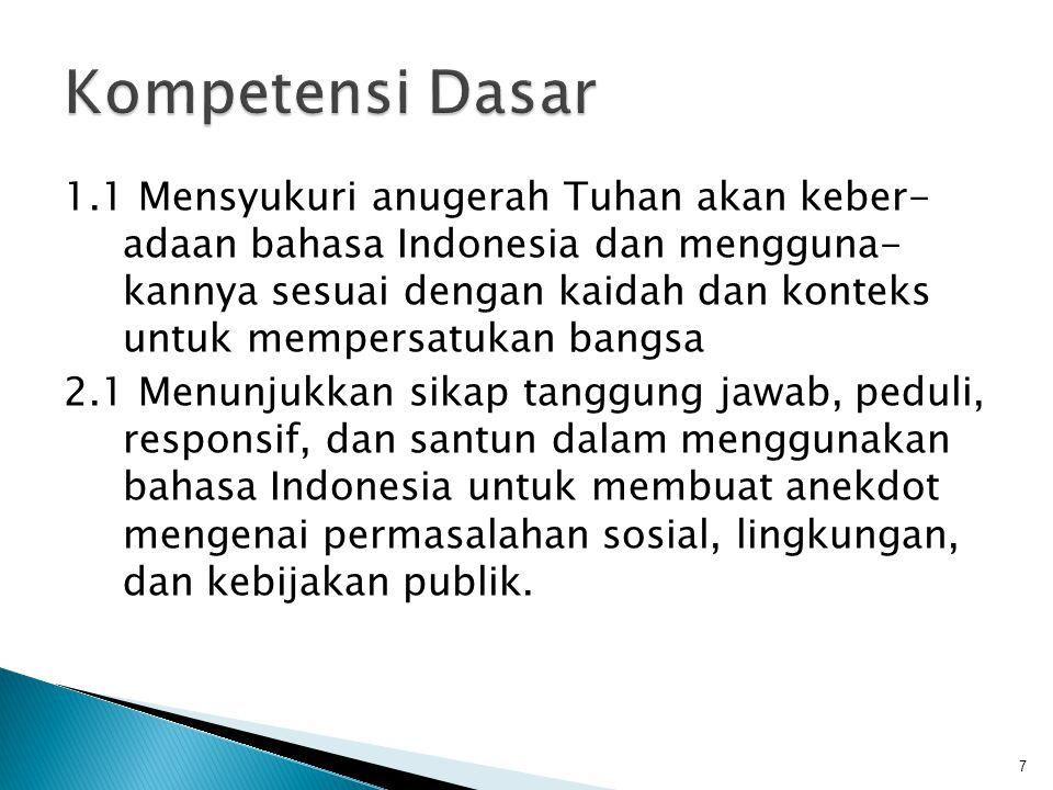 1.1 Mensyukuri anugerah Tuhan akan keber- adaan bahasa Indonesia dan mengguna- kannya sesuai dengan kaidah dan konteks untuk mempersatukan bangsa 2.1 Menunjukkan sikap tanggung jawab, peduli, responsif, dan santun dalam menggunakan bahasa Indonesia untuk membuat anekdot mengenai permasalahan sosial, lingkungan, dan kebijakan publik.