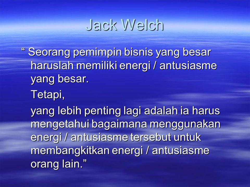"""Jack Welch """" Seorang pemimpin bisnis yang besar haruslah memiliki energi / antusiasme yang besar. Tetapi, yang lebih penting lagi adalah ia harus meng"""