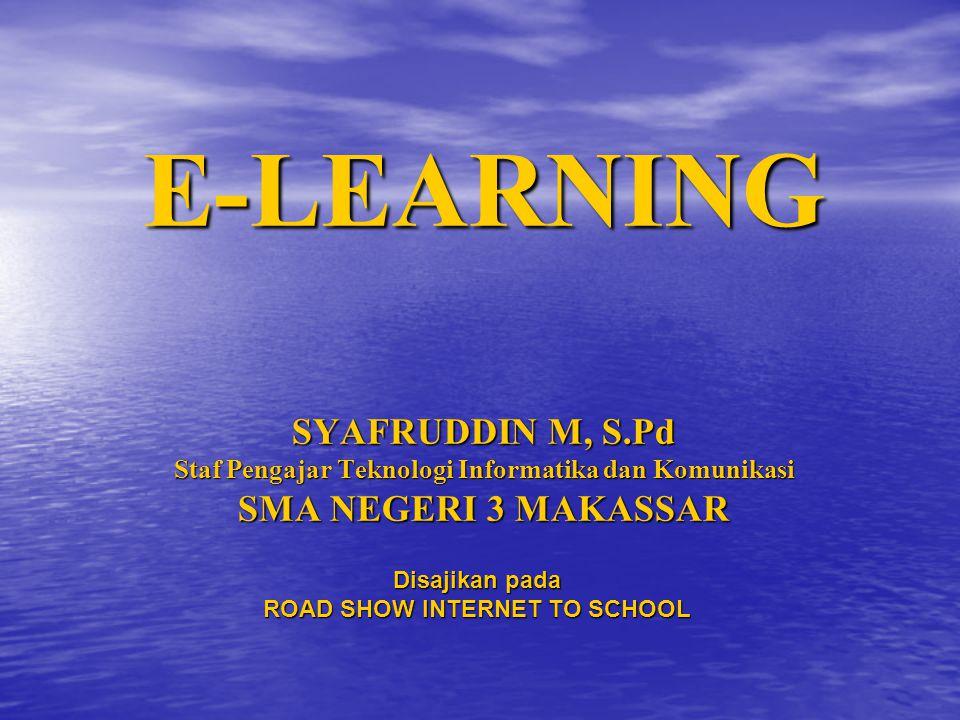 E-LEARNING SYAFRUDDIN M, S.Pd Staf Pengajar Teknologi Informatika dan Komunikasi SMA NEGERI 3 MAKASSAR Disajikan pada ROAD SHOW INTERNET TO SCHOOL