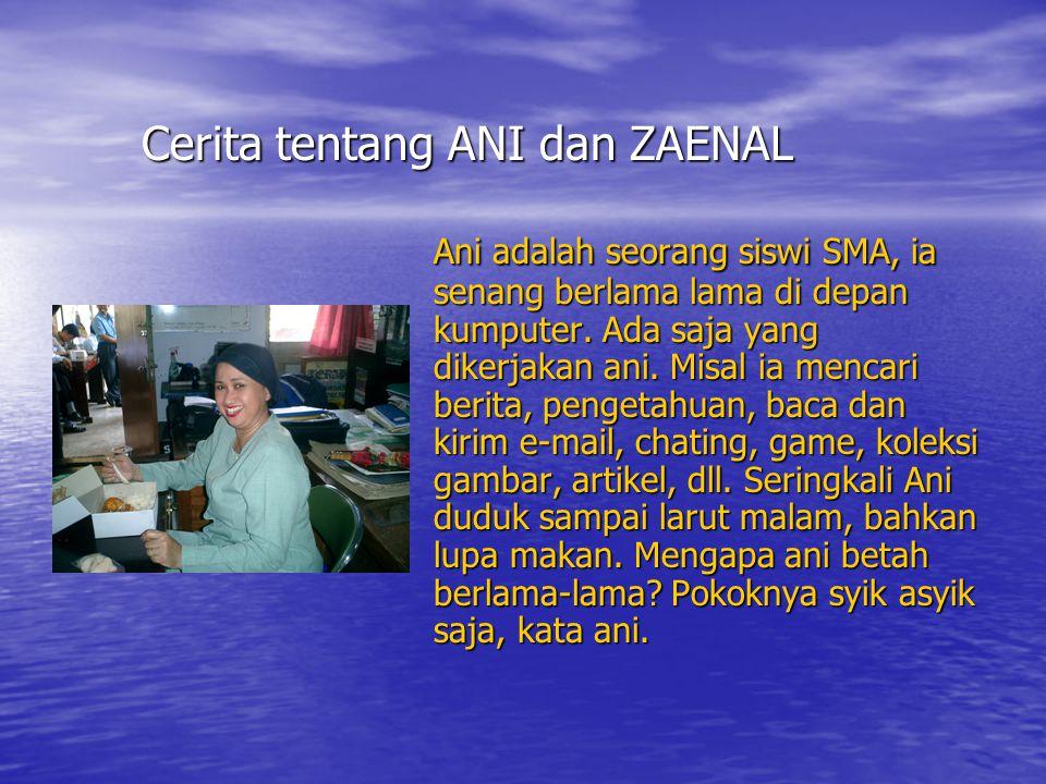 Cerita tentang ANI dan ZAENAL Ani adalah seorang siswi SMA, ia senang berlama lama di depan kumputer.