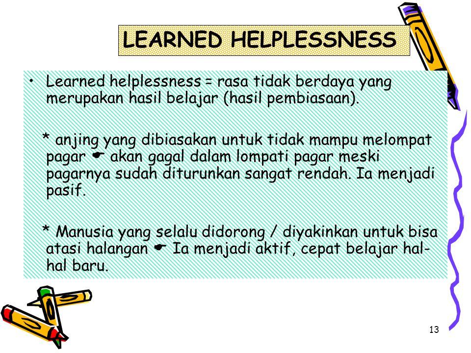 13 Learned helplessness = rasa tidak berdaya yang merupakan hasil belajar (hasil pembiasaan). * anjing yang dibiasakan untuk tidak mampu melompat paga