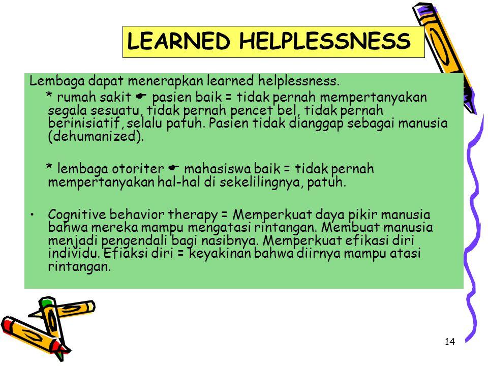 14 Lembaga dapat menerapkan learned helplessness. * rumah sakit  pasien baik = tidak pernah mempertanyakan segala sesuatu, tidak pernah pencet bel, t
