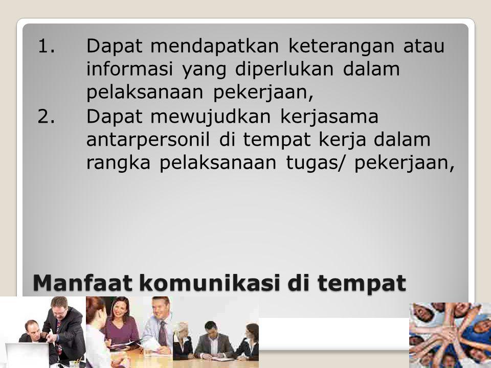 Manfaat komunikasi di tempat kerja 1. Dapat mendapatkan keterangan atau informasi yang diperlukan dalam pelaksanaan pekerjaan, 2. Dapat mewujudkan ker