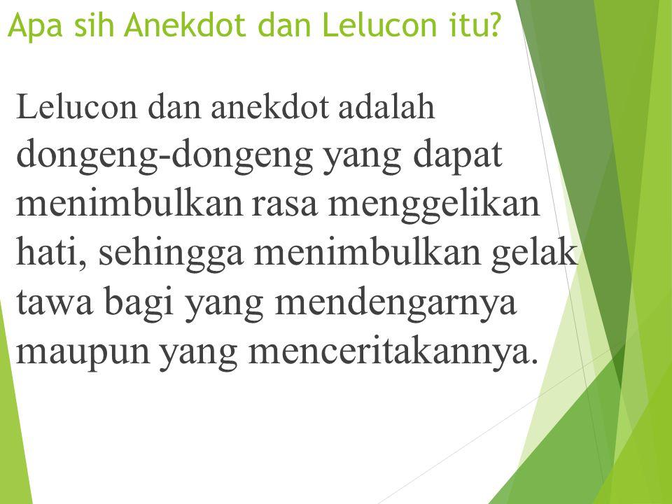 Apa sih Anekdot dan Lelucon itu? Lelucon dan anekdot adalah dongeng-dongeng yang dapat menimbulkan rasa menggelikan hati, sehingga menimbulkan gelak t