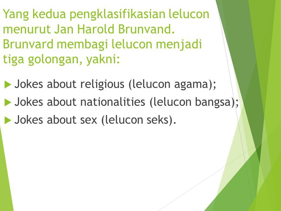Yang kedua pengklasifikasian lelucon menurut Jan Harold Brunvand. Brunvard membagi lelucon menjadi tiga golongan, yakni:  Jokes about religious (lelu