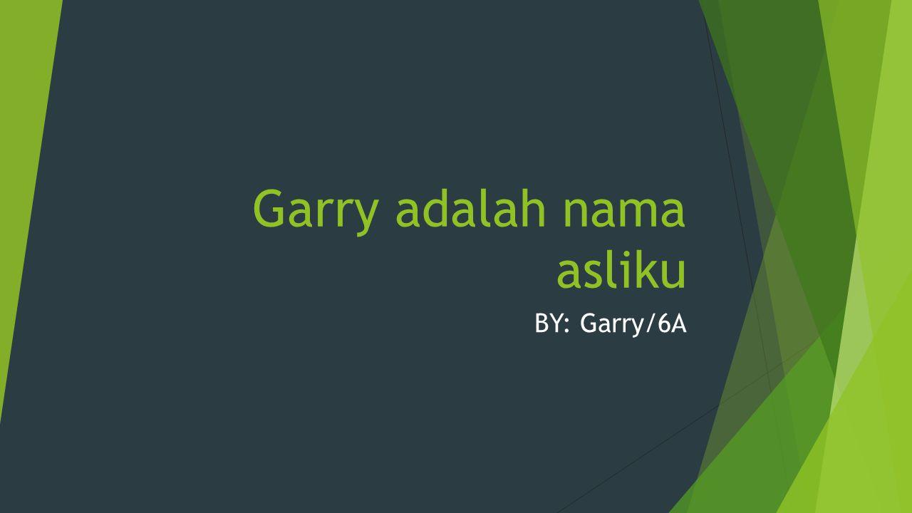 Garry adalah nama asliku BY: Garry/6A