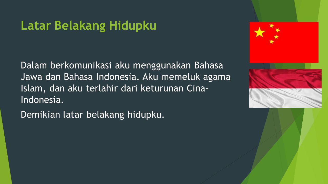 Latar Belakang Hidupku Dalam berkomunikasi aku menggunakan Bahasa Jawa dan Bahasa Indonesia. Aku memeluk agama Islam, dan aku terlahir dari keturunan