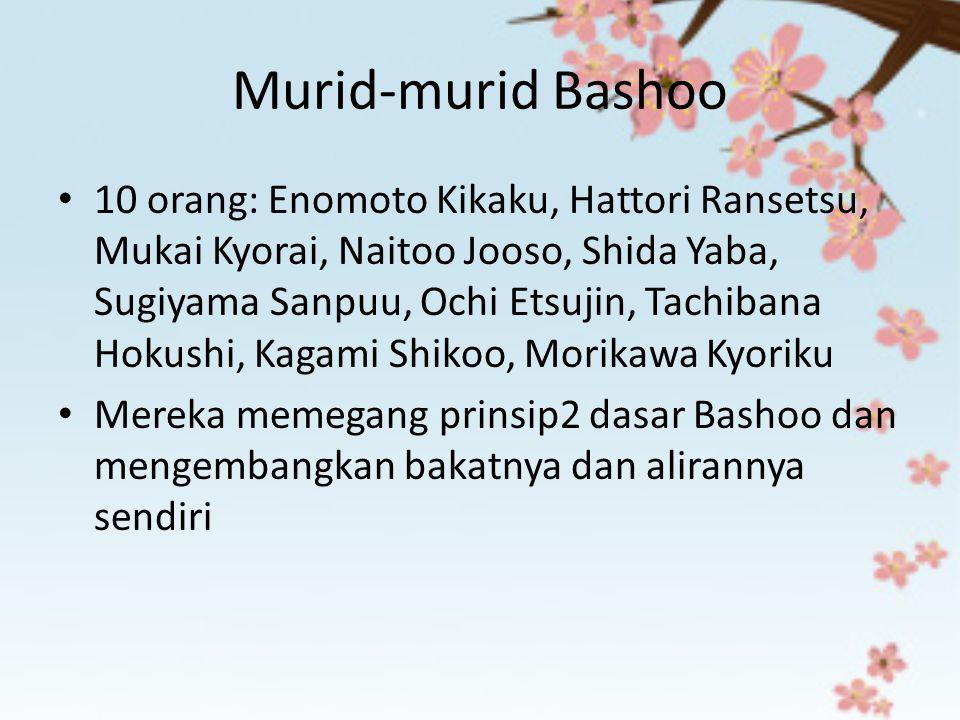 Murid-murid Bashoo 10 orang: Enomoto Kikaku, Hattori Ransetsu, Mukai Kyorai, Naitoo Jooso, Shida Yaba, Sugiyama Sanpuu, Ochi Etsujin, Tachibana Hokush