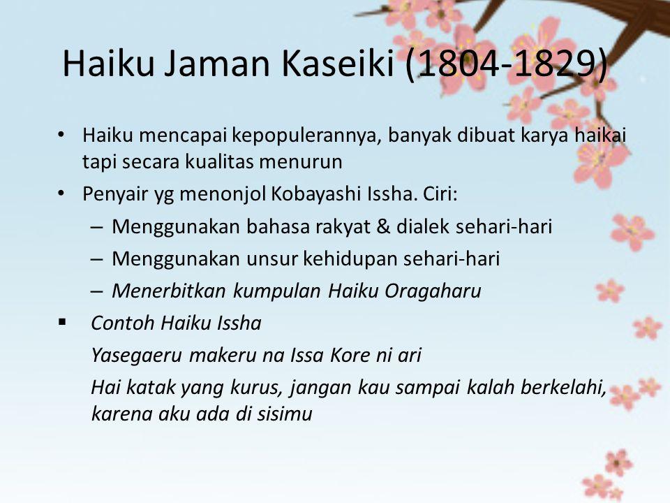 Haiku Jaman Kaseiki (1804-1829) Haiku mencapai kepopulerannya, banyak dibuat karya haikai tapi secara kualitas menurun Penyair yg menonjol Kobayashi I