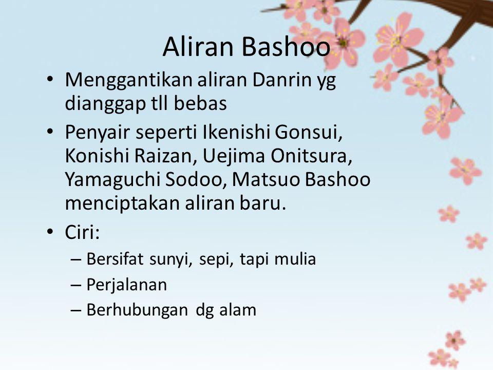 Aliran Bashoo Menggantikan aliran Danrin yg dianggap tll bebas Penyair seperti Ikenishi Gonsui, Konishi Raizan, Uejima Onitsura, Yamaguchi Sodoo, Mats