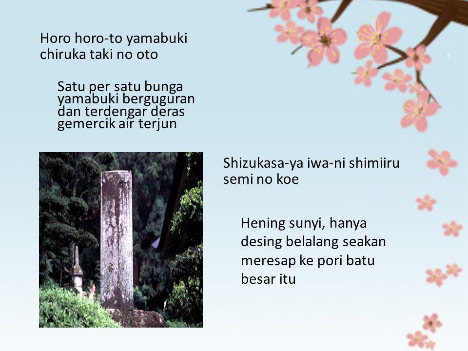 Horo horo-to yamabuki chiruka taki no oto Satu per satu bunga yamabuki berguguran dan terdengar deras gemercik air terjun Shizukasa-ya iwa-ni shimiiru