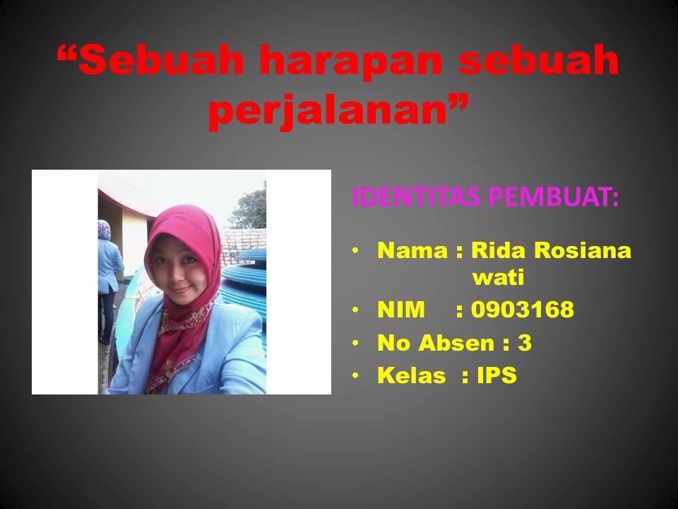 Sebuah harapan sebuah perjalanan IDENTITAS PEMBUAT: Nama : Rida Rosiana wati NIM : 0903168 No Absen : 3 Kelas : IPS