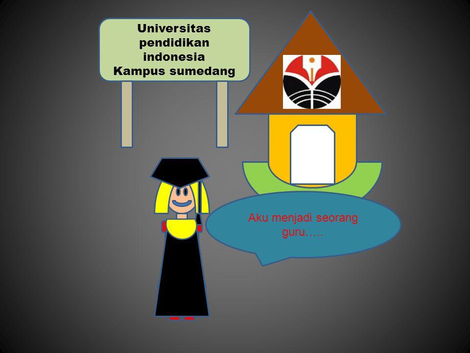 Universitas pendidikan indonesia Kampus sumedang Aku menjadi seorang guru…..