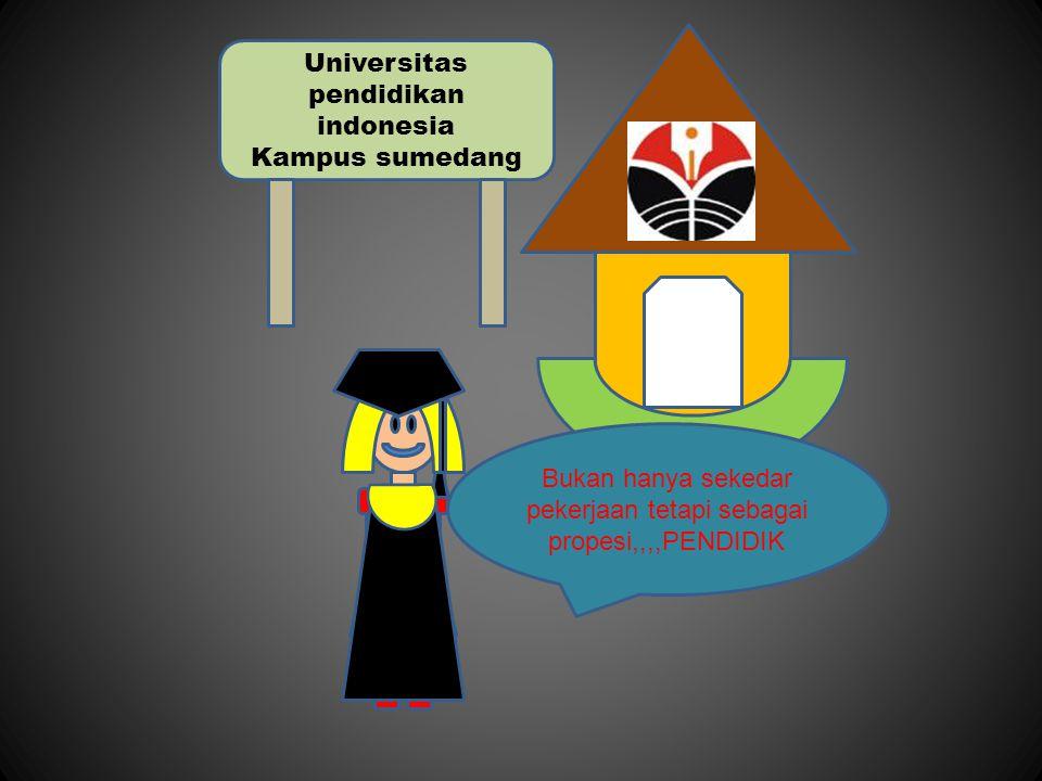 Universitas pendidikan indonesia Kampus sumedang Bukan hanya sekedar pekerjaan tetapi sebagai propesi,,,,PENDIDIK