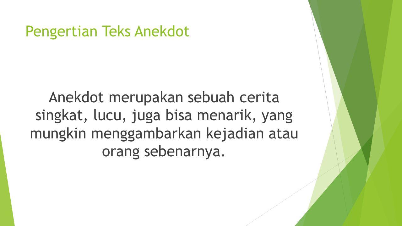Pengertian Teks Anekdot Anekdot merupakan sebuah cerita singkat, lucu, juga bisa menarik, yang mungkin menggambarkan kejadian atau orang sebenarnya.