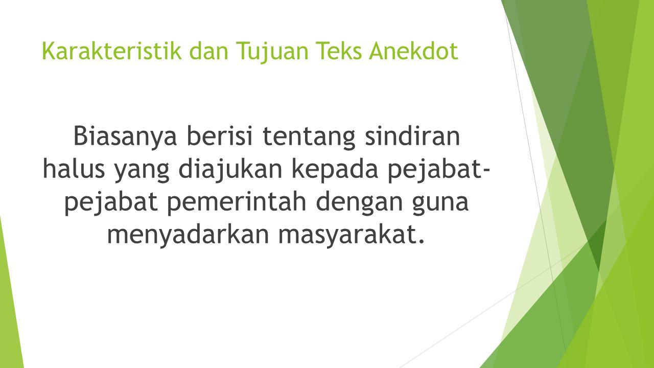 Karakteristik dan Tujuan Teks Anekdot Biasanya berisi tentang sindiran halus yang diajukan kepada pejabat- pejabat pemerintah dengan guna menyadarkan