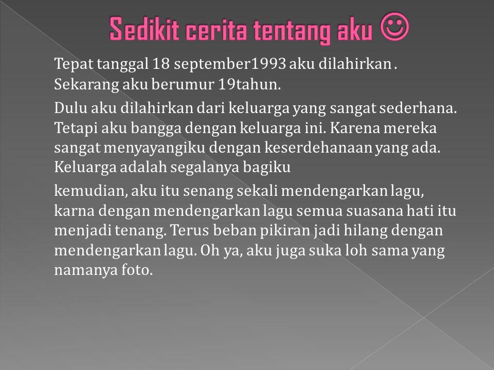 Tepat tanggal 18 september1993 aku dilahirkan.Sekarang aku berumur 19tahun.