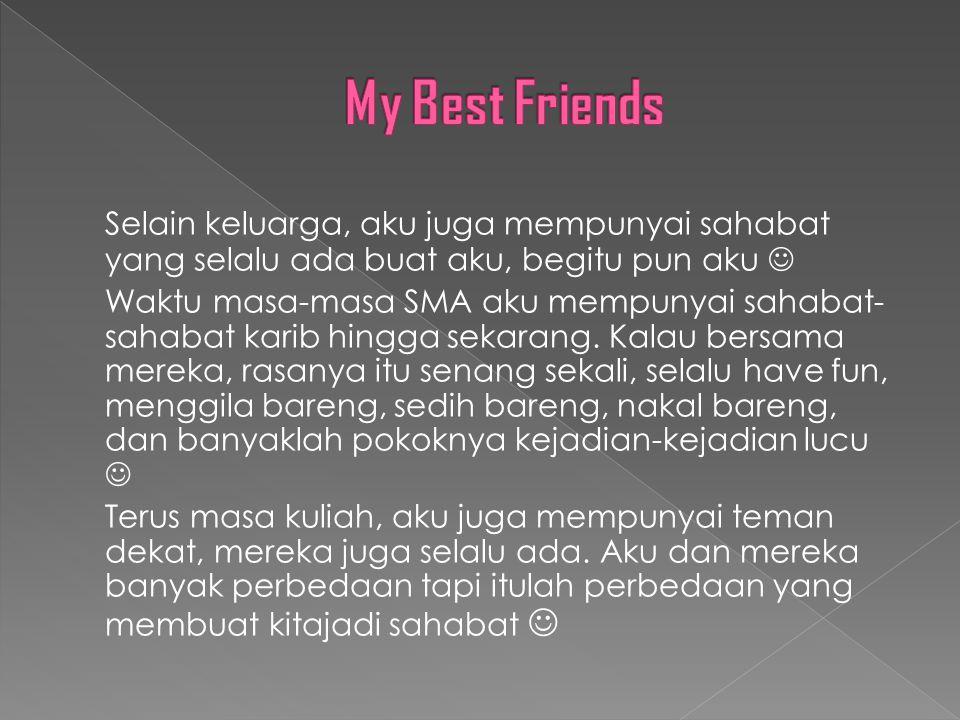 Selain keluarga, aku juga mempunyai sahabat yang selalu ada buat aku, begitu pun aku Waktu masa-masa SMA aku mempunyai sahabat- sahabat karib hingga sekarang.