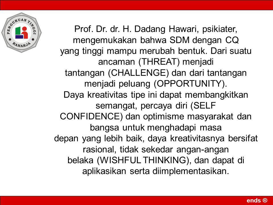 ends ® Prof. Dr. dr. H. Dadang Hawari, psikiater, mengemukakan bahwa SDM dengan CQ yang tinggi mampu merubah bentuk. Dari suatu ancaman (THREAT) menja