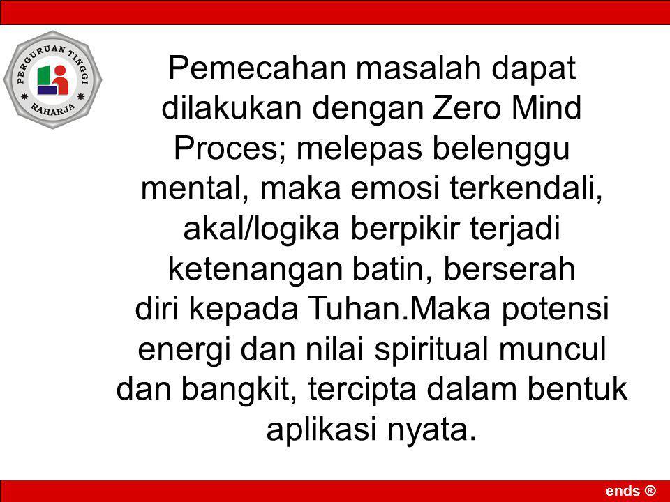 ends ® Pemecahan masalah dapat dilakukan dengan Zero Mind Proces; melepas belenggu mental, maka emosi terkendali, akal/logika berpikir terjadi ketenan