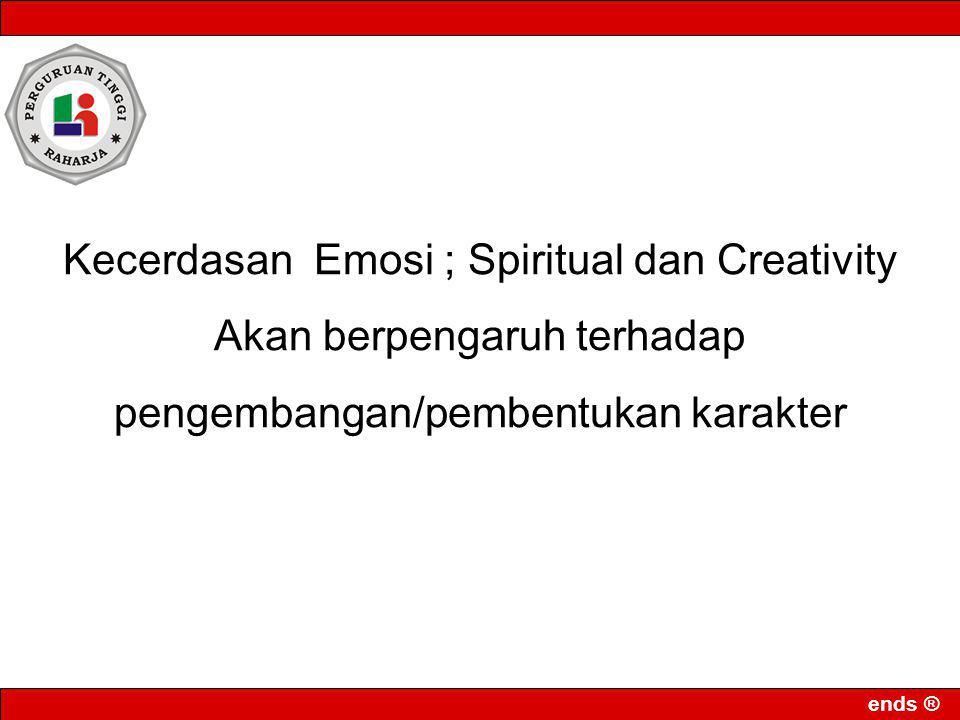 ends ® Kecerdasan Emosi ; Spiritual dan Creativity Akan berpengaruh terhadap pengembangan/pembentukan karakter