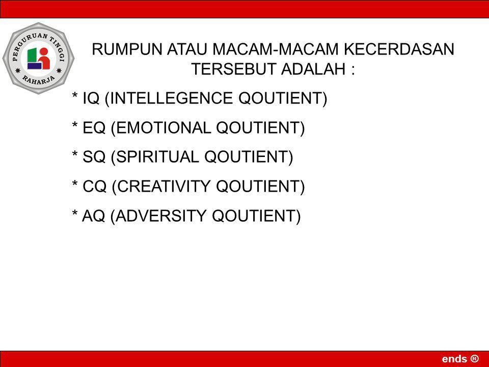 ends ® RUMPUN ATAU MACAM-MACAM KECERDASAN TERSEBUT ADALAH : * IQ (INTELLEGENCE QOUTIENT) * EQ (EMOTIONAL QOUTIENT) * SQ (SPIRITUAL QOUTIENT) * CQ (CRE