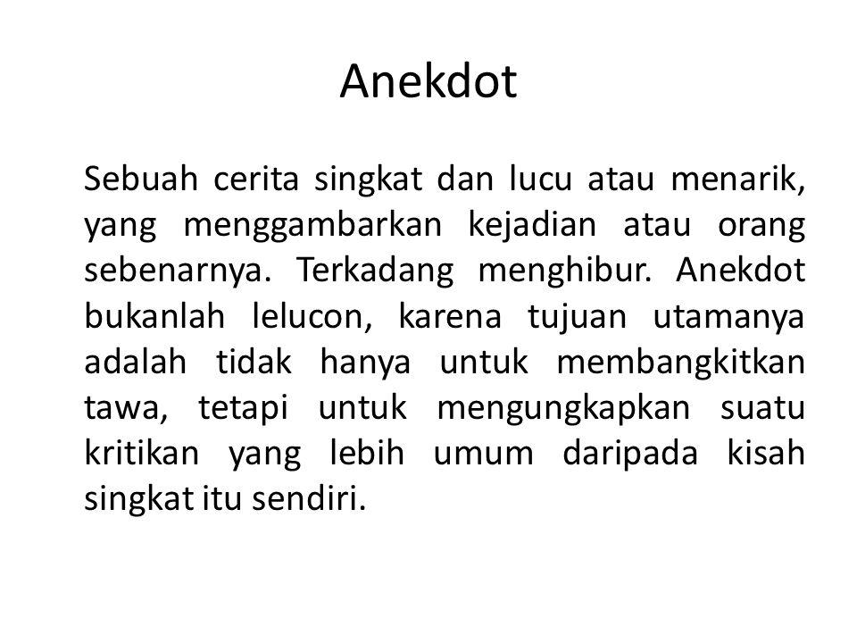 Anekdot Sebuah cerita singkat dan lucu atau menarik, yang menggambarkan kejadian atau orang sebenarnya.