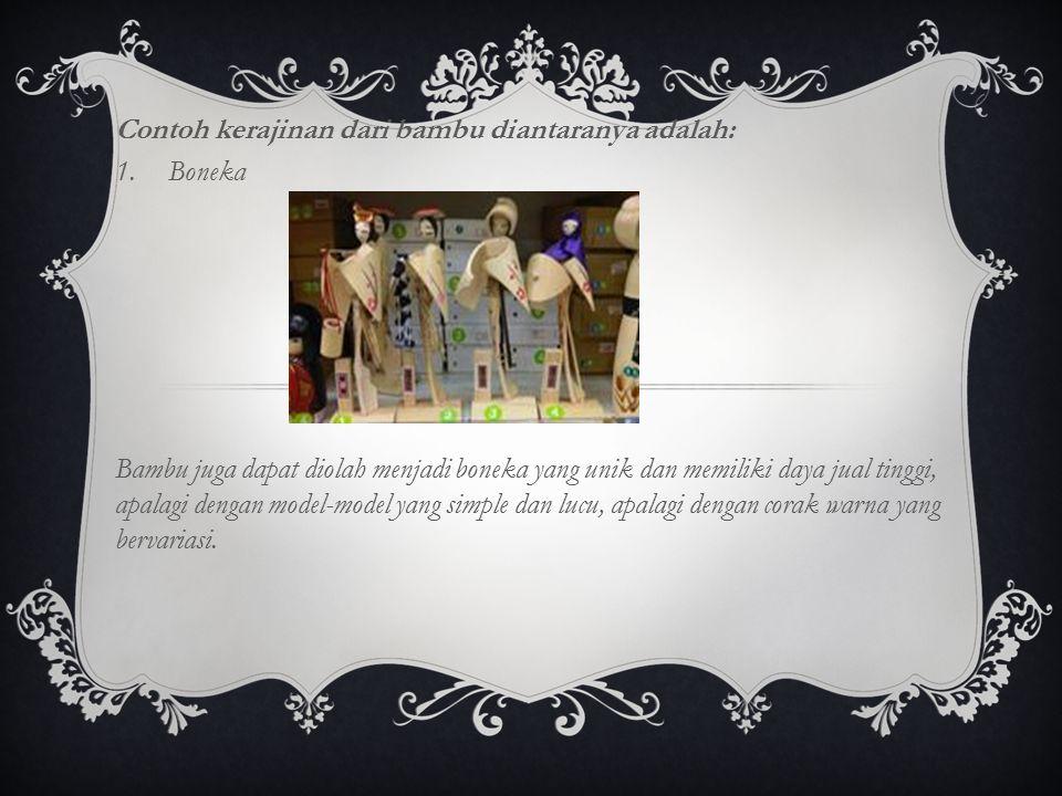 Contoh kerajinan dari bambu diantaranya adalah: 1.Boneka Bambu juga dapat diolah menjadi boneka yang unik dan memiliki daya jual tinggi, apalagi denga
