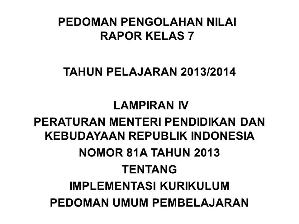PEDOMAN PENGOLAHAN NILAI RAPOR KELAS 7 TAHUN PELAJARAN 2013/2014 LAMPIRAN IV PERATURAN MENTERI PENDIDIKAN DAN KEBUDAYAAN REPUBLIK INDONESIA NOMOR 81A