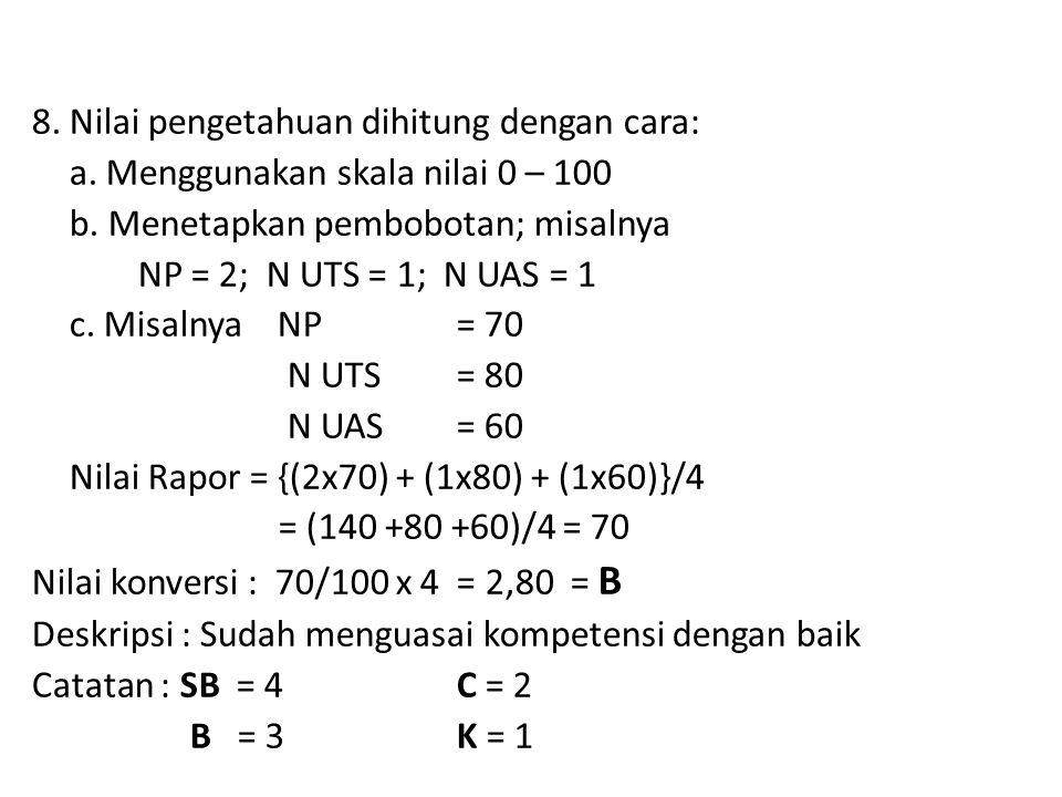 8. Nilai pengetahuan dihitung dengan cara: a. Menggunakan skala nilai 0 – 100 b. Menetapkan pembobotan; misalnya NP = 2; N UTS = 1; N UAS = 1 c. Misal