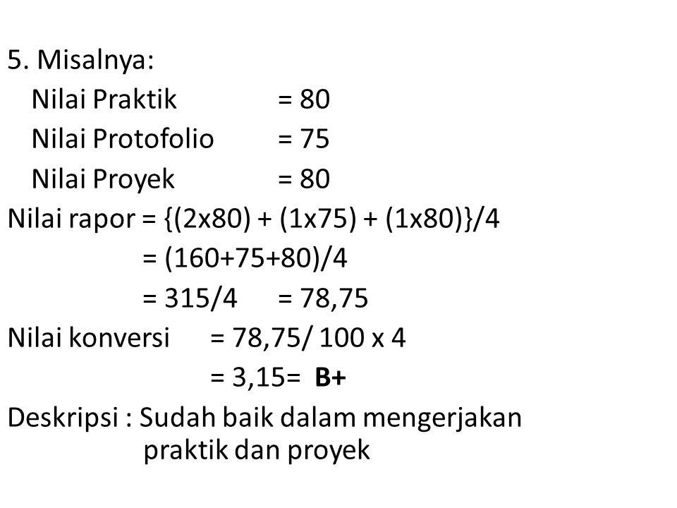 5. Misalnya: Nilai Praktik = 80 Nilai Protofolio= 75 Nilai Proyek= 80 Nilai rapor = {(2x80) + (1x75) + (1x80)}/4 = (160+75+80)/4 = 315/4= 78,75 Nilai