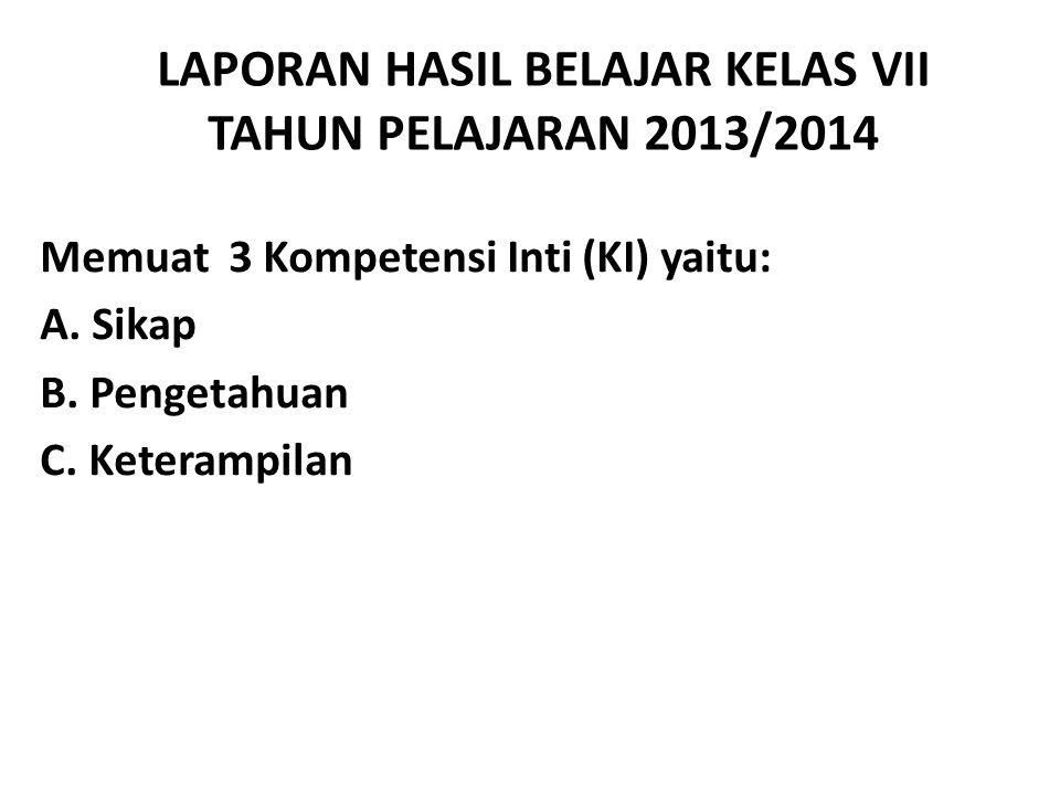 LAPORAN HASIL BELAJAR KELAS VII TAHUN PELAJARAN 2013/2014 Memuat 3 Kompetensi Inti (KI) yaitu: A. Sikap B. Pengetahuan C. Keterampilan