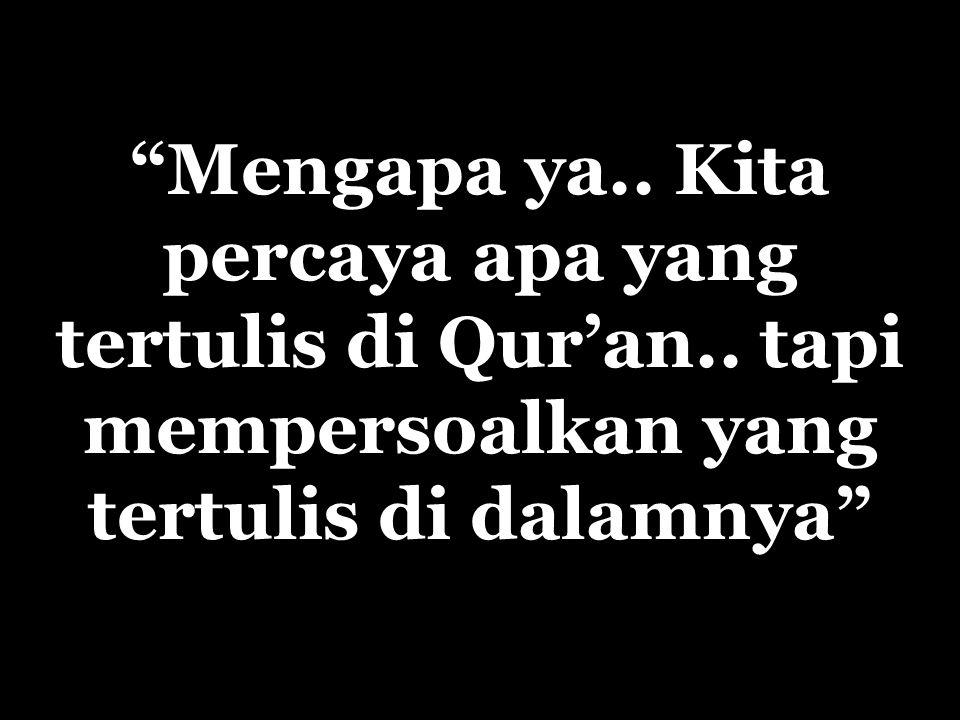Mengapa ya..Kita percaya apa yang tertulis di Qur'an..