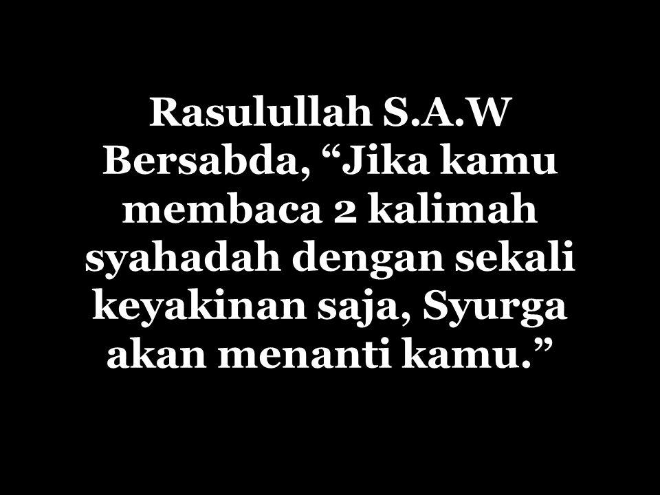 Rasulullah S.A.W Bersabda, Jika kamu membaca 2 kalimah syahadah dengan sekali keyakinan saja, Syurga akan menanti kamu.