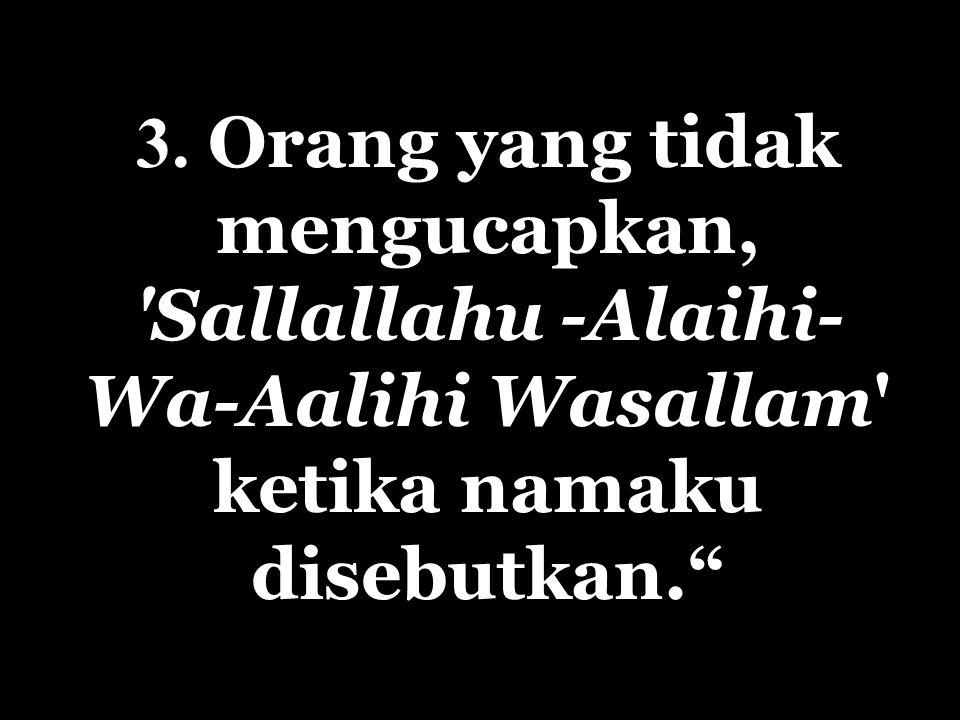 """3. Orang yang tidak mengucapkan, 'Sallallahu -Alaihi- Wa-Aalihi Wasallam' ketika namaku disebutkan."""""""