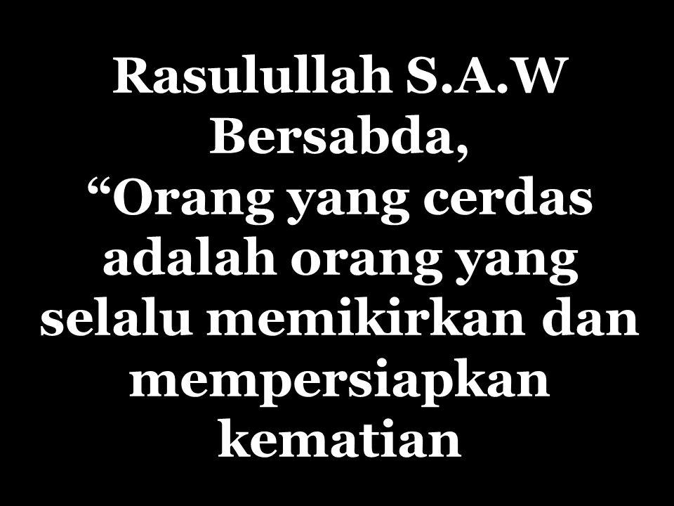 Rasulullah S.A.W Bersabda, Orang yang cerdas adalah orang yang selalu memikirkan dan mempersiapkan kematian
