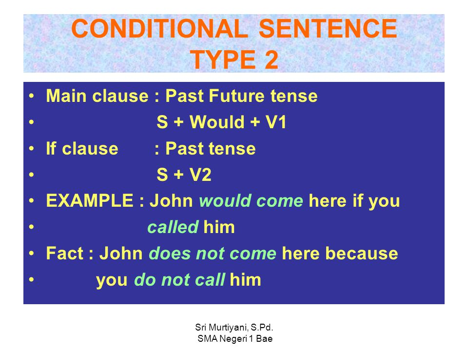 CONDITIONAL SENTENCE TYPE 1 Main clause : Present Future tense S + Will + V1 If Clause : Present tense S + V1/+s Example: John will come here if you c